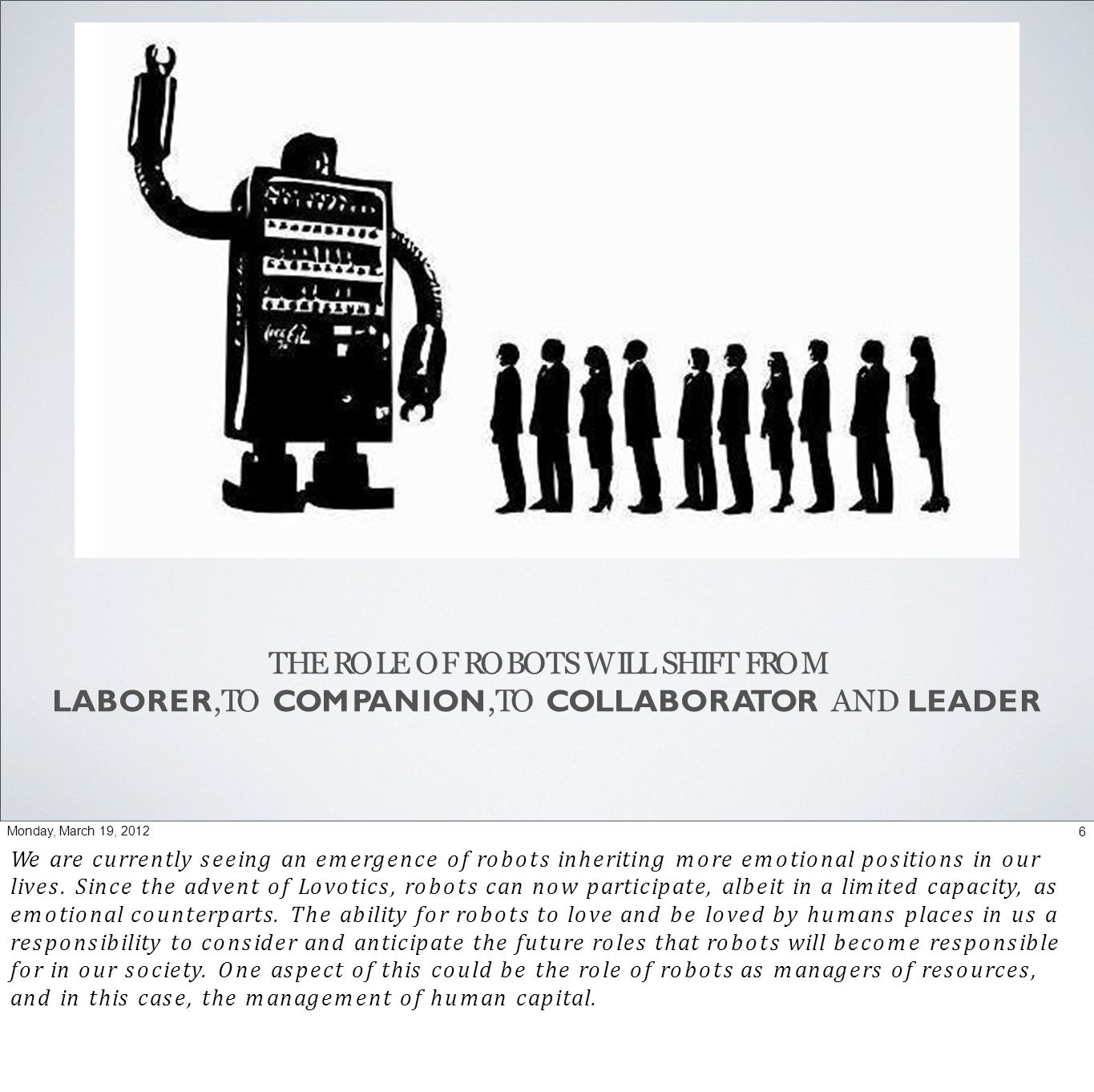 THE ROLE OF ROBOTS WILL SHIFT FROM LABORER,TO COMPANION,TO COLLABORATOR AND LEADER 6Monday, March 19, 2012 We are currently seeing an emergence of robots inheriting more emotional positions in our lives.