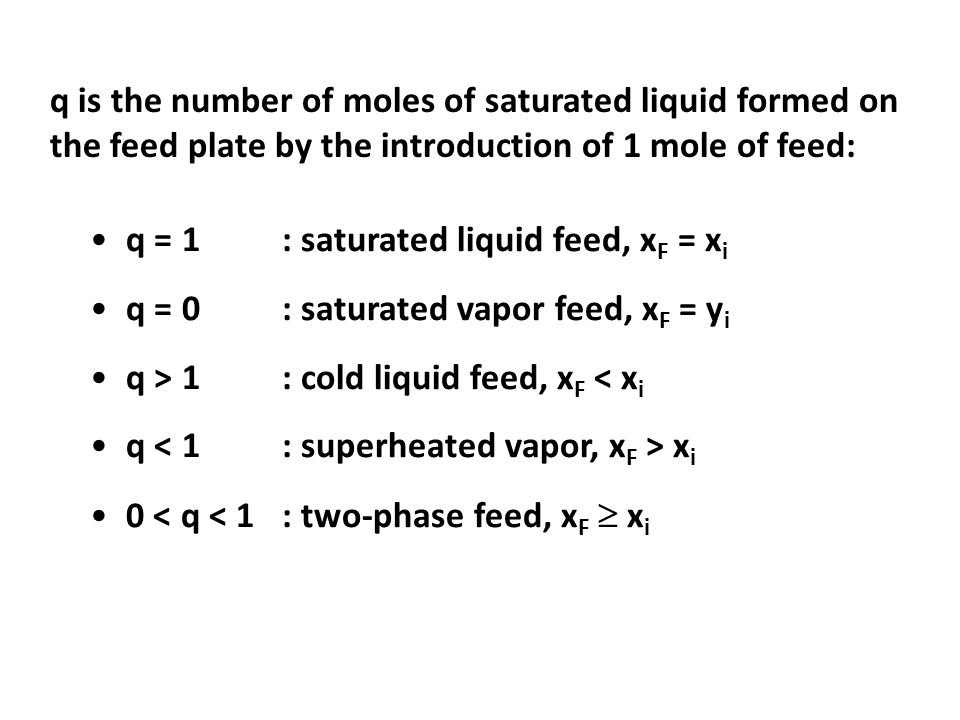 q is the number of moles of saturated liquid formed on the feed plate by the introduction of 1 mole of feed: q = 1: saturated liquid feed, x F = x i q = 0: saturated vapor feed, x F = y i q > 1: cold liquid feed, x F < x i q x i 0 < q < 1: two-phase feed, x F  x i