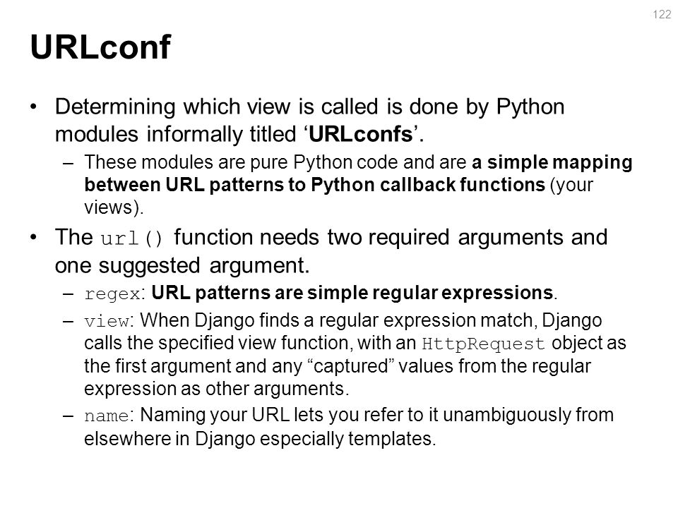 URLconf Determining which view is called is done by Python modules informally titled 'URLconfs'.
