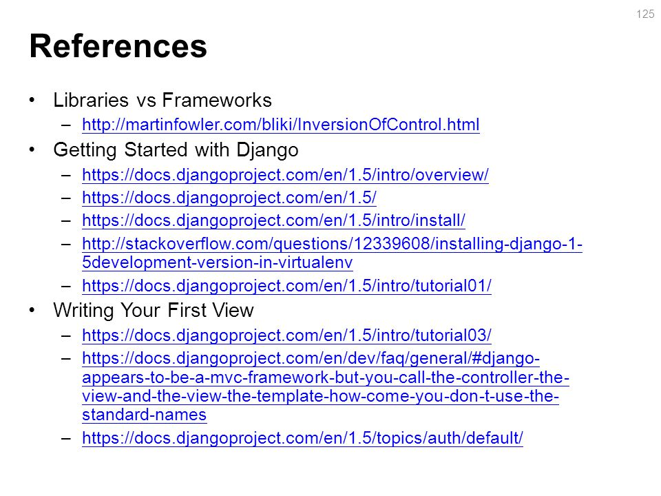 References Libraries vs Frameworks –http://martinfowler.com/bliki/InversionOfControl.htmlhttp://martinfowler.com/bliki/InversionOfControl.html Getting Started with Django –https://docs.djangoproject.com/en/1.5/intro/overview/https://docs.djangoproject.com/en/1.5/intro/overview/ –https://docs.djangoproject.com/en/1.5/https://docs.djangoproject.com/en/1.5/ –https://docs.djangoproject.com/en/1.5/intro/install/https://docs.djangoproject.com/en/1.5/intro/install/ –http://stackoverflow.com/questions/12339608/installing-django-1- 5development-version-in-virtualenvhttp://stackoverflow.com/questions/12339608/installing-django-1- 5development-version-in-virtualenv –https://docs.djangoproject.com/en/1.5/intro/tutorial01/https://docs.djangoproject.com/en/1.5/intro/tutorial01/ Writing Your First View –https://docs.djangoproject.com/en/1.5/intro/tutorial03/https://docs.djangoproject.com/en/1.5/intro/tutorial03/ –https://docs.djangoproject.com/en/dev/faq/general/#django- appears-to-be-a-mvc-framework-but-you-call-the-controller-the- view-and-the-view-the-template-how-come-you-don-t-use-the- standard-nameshttps://docs.djangoproject.com/en/dev/faq/general/#django- appears-to-be-a-mvc-framework-but-you-call-the-controller-the- view-and-the-view-the-template-how-come-you-don-t-use-the- standard-names –https://docs.djangoproject.com/en/1.5/topics/auth/default/https://docs.djangoproject.com/en/1.5/topics/auth/default/ 125
