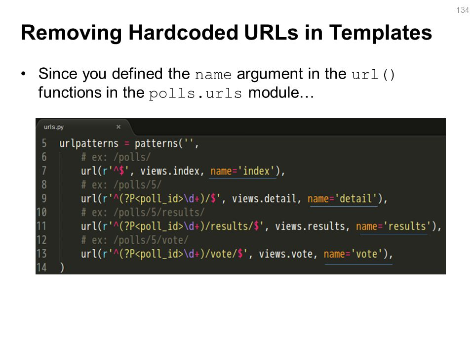 Removing Hardcoded URLs in Templates Since you defined the name argument in the url() functions in the polls.urls module… 134