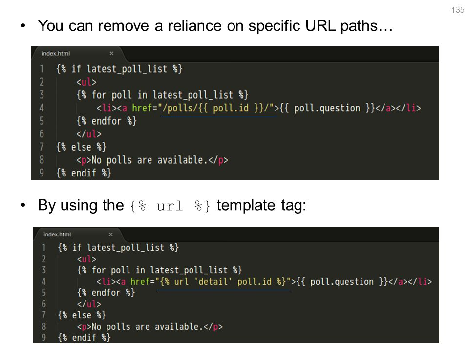 You can remove a reliance on specific URL paths… By using the {% url %} template tag: 135