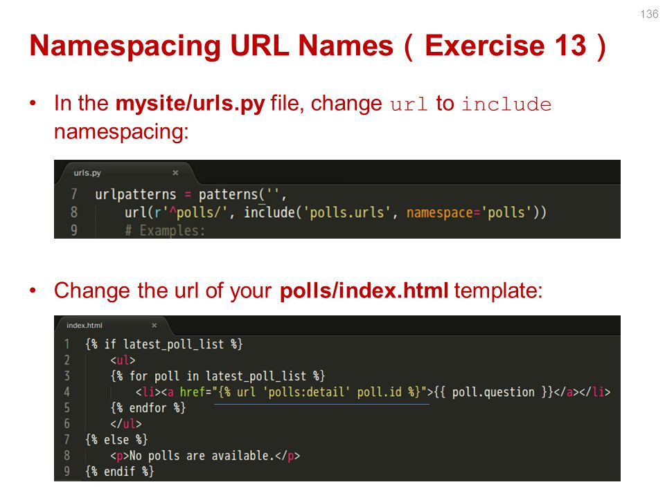 Namespacing URL Names ( Exercise 13 ) In the mysite/urls.py file, change url to include namespacing: Change the url of your polls/index.html template: 136