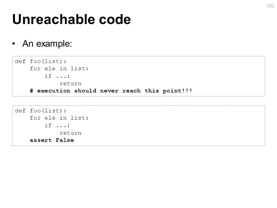 Unreachable code An example: 153 def foo(list): for ele in list: if...: return # execution should never reach this point!!.