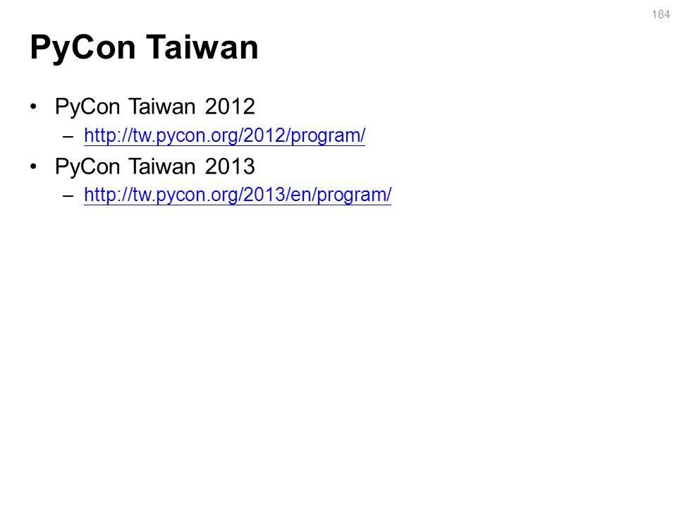 PyCon Taiwan PyCon Taiwan 2012 –http://tw.pycon.org/2012/program/http://tw.pycon.org/2012/program/ PyCon Taiwan 2013 –http://tw.pycon.org/2013/en/program/http://tw.pycon.org/2013/en/program/ 184
