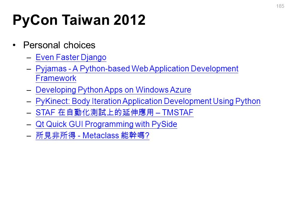 PyCon Taiwan 2012 Personal choices –Even Faster DjangoEven Faster Django –Pyjamas - A Python-based Web Application Development FrameworkPyjamas - A Python-based Web Application Development Framework –Developing Python Apps on Windows AzureDeveloping Python Apps on Windows Azure –PyKinect: Body Iteration Application Development Using PythonPyKinect: Body Iteration Application Development Using Python –STAF 在自動化測試上的延伸應用 – TMSTAFSTAF 在自動化測試上的延伸應用 – TMSTAF –Qt Quick GUI Programming with PySideQt Quick GUI Programming with PySide – 所見非所得 - Metaclass 能幹嗎 .