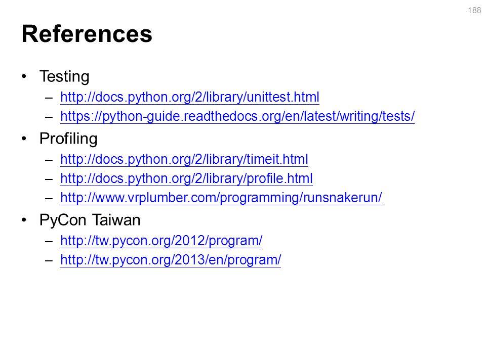 References Testing –http://docs.python.org/2/library/unittest.htmlhttp://docs.python.org/2/library/unittest.html –https://python-guide.readthedocs.org/en/latest/writing/tests/https://python-guide.readthedocs.org/en/latest/writing/tests/ Profiling –http://docs.python.org/2/library/timeit.htmlhttp://docs.python.org/2/library/timeit.html –http://docs.python.org/2/library/profile.htmlhttp://docs.python.org/2/library/profile.html –http://www.vrplumber.com/programming/runsnakerun/http://www.vrplumber.com/programming/runsnakerun/ PyCon Taiwan –http://tw.pycon.org/2012/program/http://tw.pycon.org/2012/program/ –http://tw.pycon.org/2013/en/program/http://tw.pycon.org/2013/en/program/ 188