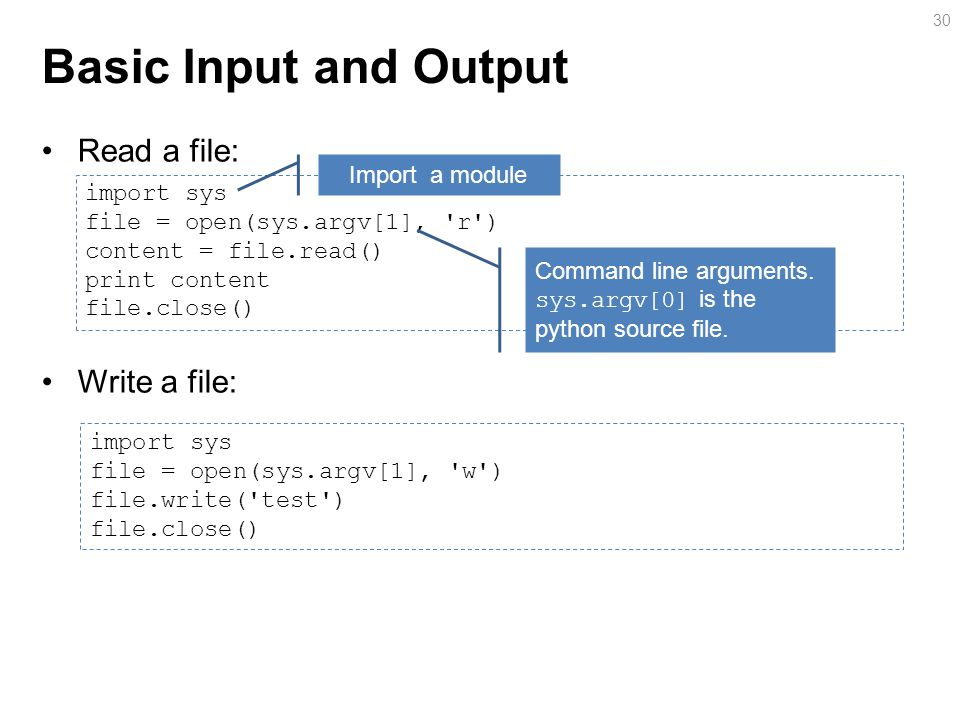 Basic Input and Output Read a file: Write a file: 30 import sys file = open(sys.argv[1], r ) content = file.read() print content file.close() Import a module Command line arguments.