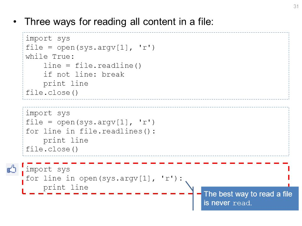 Three ways for reading all content in a file: 31 import sys file = open(sys.argv[1], r ) while True: line = file.readline() if not line: break print line file.close() import sys file = open(sys.argv[1], r ) for line in file.readlines(): print line file.close() import sys for line in open(sys.argv[1], r ): print line The best way to read a file is never read.