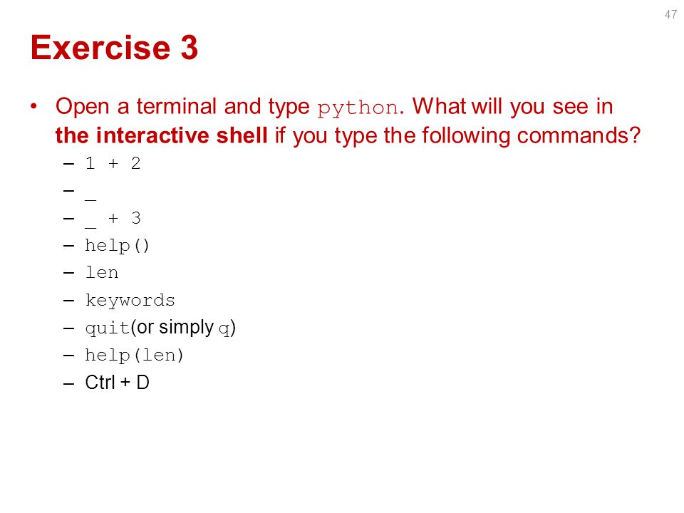 Exercise 3 Open a terminal and type python.