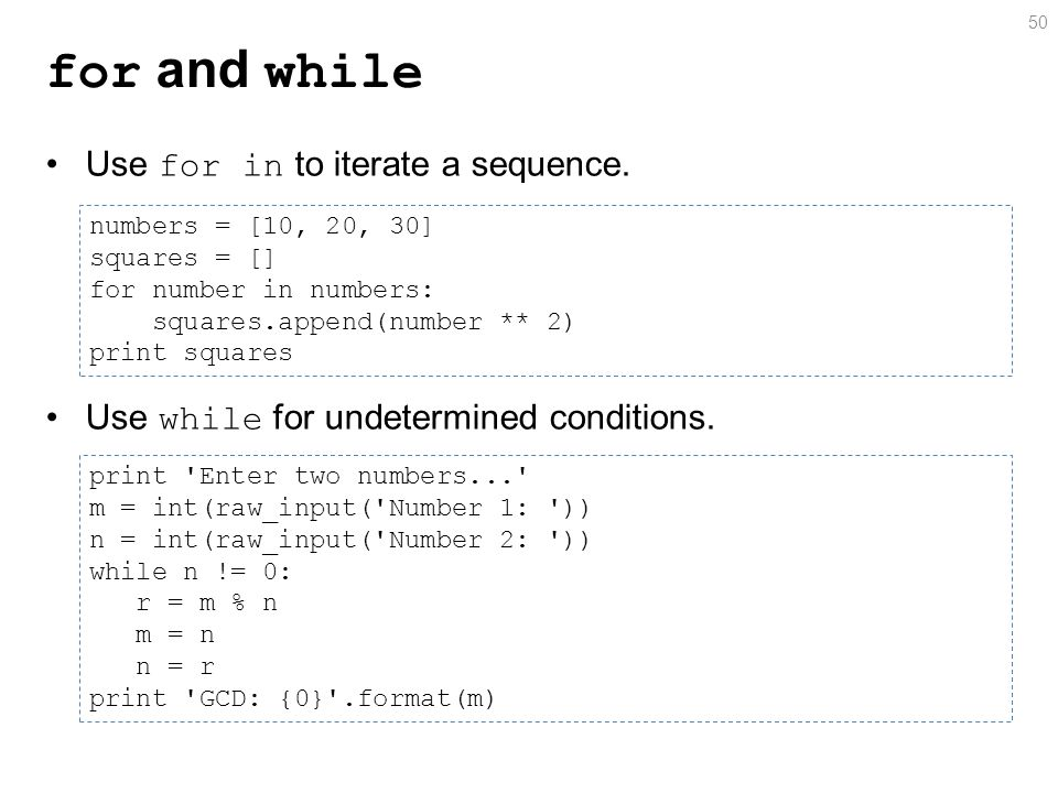 for and while Use for in to iterate a sequence. Use while for undetermined conditions.