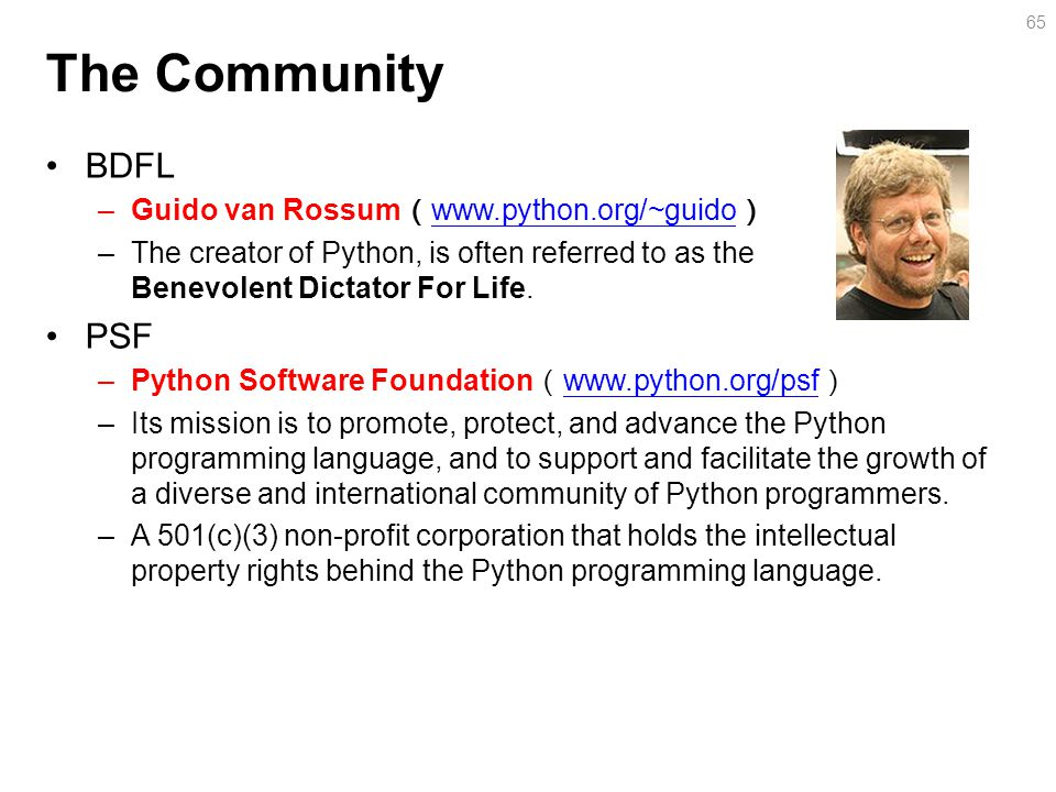 The Community BDFL –Guido van Rossum ( www.python.org/~guido ) www.python.org/~guido –The creator of Python, is often referred to as the Benevolent Dictator For Life.