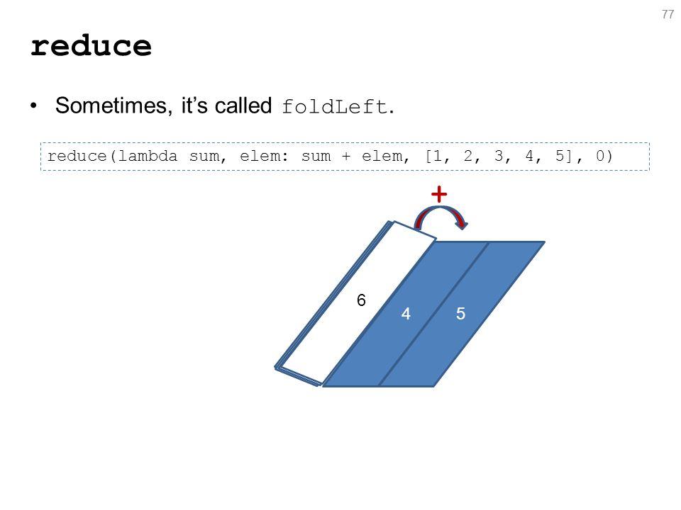 77 reduce 77 reduce(lambda sum, elem: sum + elem, [1, 2, 3, 4, 5], 0) Sometimes, it's called foldLeft.