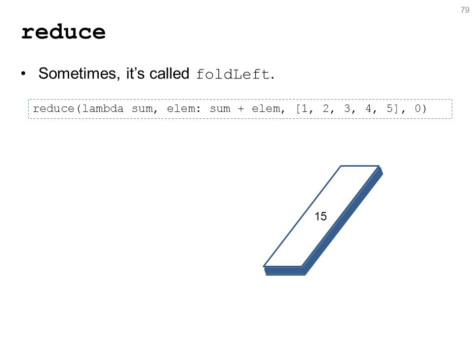 79 reduce 79 reduce(lambda sum, elem: sum + elem, [1, 2, 3, 4, 5], 0) Sometimes, it's called foldLeft.
