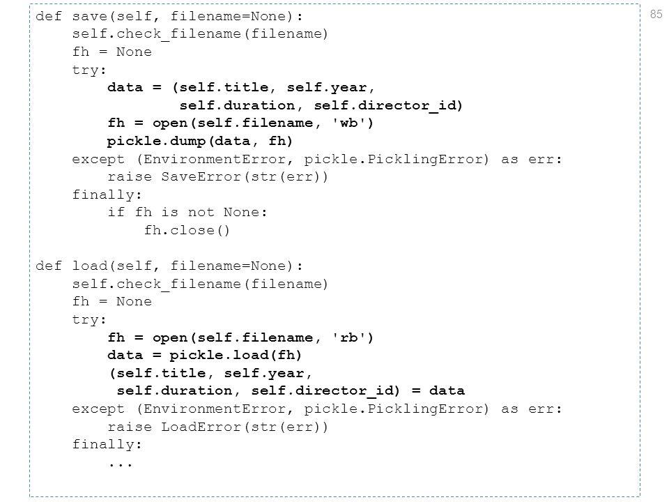 85 def save(self, filename=None): self.check_filename(filename) fh = None try: data = (self.title, self.year, self.duration, self.director_id) fh = open(self.filename, wb ) pickle.dump(data, fh) except (EnvironmentError, pickle.PicklingError) as err: raise SaveError(str(err)) finally: if fh is not None: fh.close() def load(self, filename=None): self.check_filename(filename) fh = None try: fh = open(self.filename, rb ) data = pickle.load(fh) (self.title, self.year, self.duration, self.director_id) = data except (EnvironmentError, pickle.PicklingError) as err: raise LoadError(str(err)) finally:...
