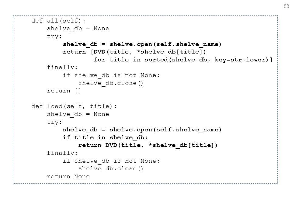 88 def all(self): shelve_db = None try: shelve_db = shelve.open(self.shelve_name) return [DVD(title, *shelve_db[title]) for title in sorted(shelve_db, key=str.lower)] finally: if shelve_db is not None: shelve_db.close() return [] def load(self, title): shelve_db = None try: shelve_db = shelve.open(self.shelve_name) if title in shelve_db: return DVD(title, *shelve_db[title]) finally: if shelve_db is not None: shelve_db.close() return None
