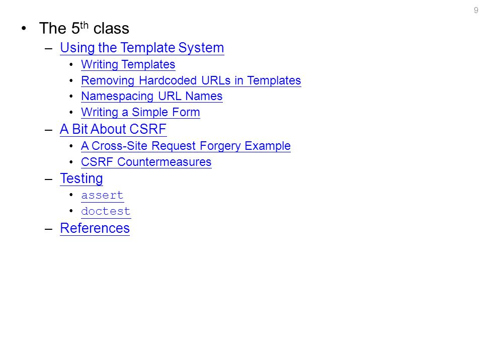 The 5 th class –Using the Template SystemUsing the Template System Writing Templates Removing Hardcoded URLs in Templates Namespacing URL Names Writing a Simple Form –A Bit About CSRFA Bit About CSRF A Cross-Site Request Forgery Example CSRF Countermeasures –TestingTesting assert doctest –ReferencesReferences 9