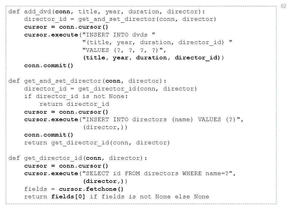 92 def add_dvd(conn, title, year, duration, director): director_id = get_and_set_director(conn, director) cursor = conn.cursor() cursor.execute( INSERT INTO dvds (title, year, duration, director_id) VALUES ( , , , ) , (title, year, duration, director_id)) conn.commit() def get_and_set_director(conn, director): director_id = get_director_id(conn, director) if director_id is not None: return director_id cursor = conn.cursor() cursor.execute( INSERT INTO directors (name) VALUES ( ) , (director,)) conn.commit() return get_director_id(conn, director) def get_director_id(conn, director): cursor = conn.cursor() cursor.execute( SELECT id FROM directors WHERE name= , (director,)) fields = cursor.fetchone() return fields[0] if fields is not None else None