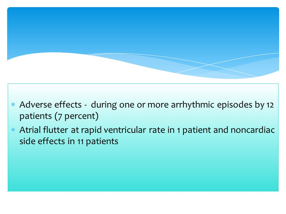  Adverse effects - during one or more arrhythmic episodes by 12 patients (7 percent)  Atrial flutter at rapid ventricular rate in 1 patient and nonc