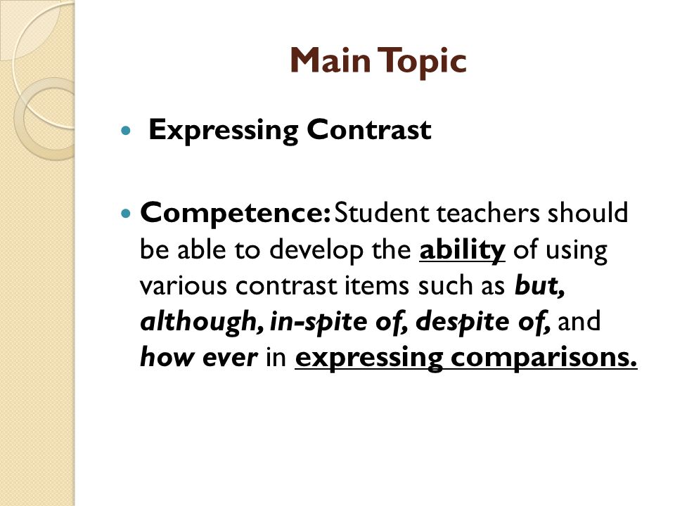 Main Topic Expressing Contrast Competence: Student teachers should be able to develop the ability of using various contrast items such as but, although, in-spite of, despite of, and how ever in expressing comparisons.