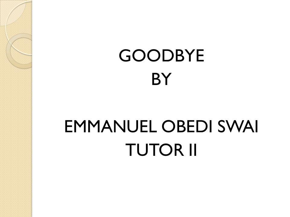 GOODBYE BY EMMANUEL OBEDI SWAI TUTOR II