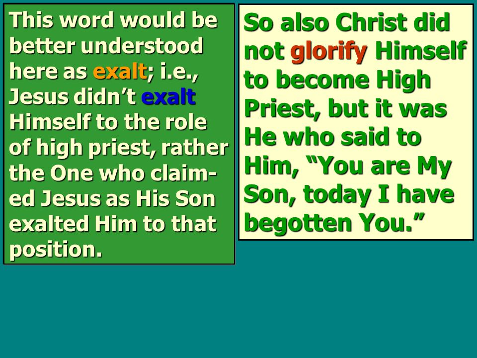 So also Christ did not glorify Himself to become High Priest, but it was He who said to Him, You are My Son, today I have begotten You. This word would be better understood here as exalt; i.e., Jesus didn't exalt Himself to the role of high priest, rather the One who claim- ed Jesus as His Son exalted Him to that position.