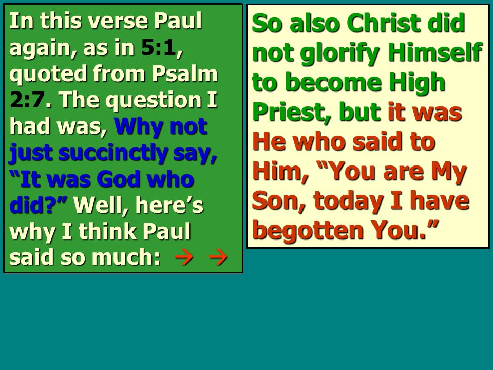 So also Christ did not glorify Himself to become High Priest, but it was He who said to Him, You are My Son, today I have begotten You. In this verse Paul again, as in, quoted from Psalm.