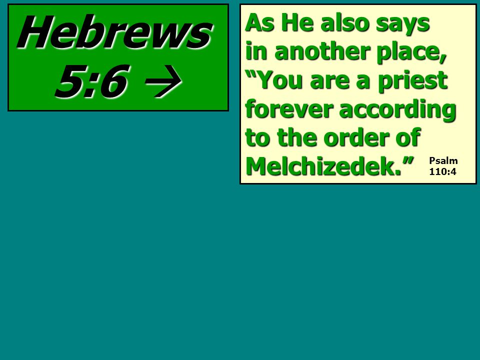 As He also says in another place, You are a priest forever according to the order of Melchizedek. Hebrews 5:6  Psalm 110:4