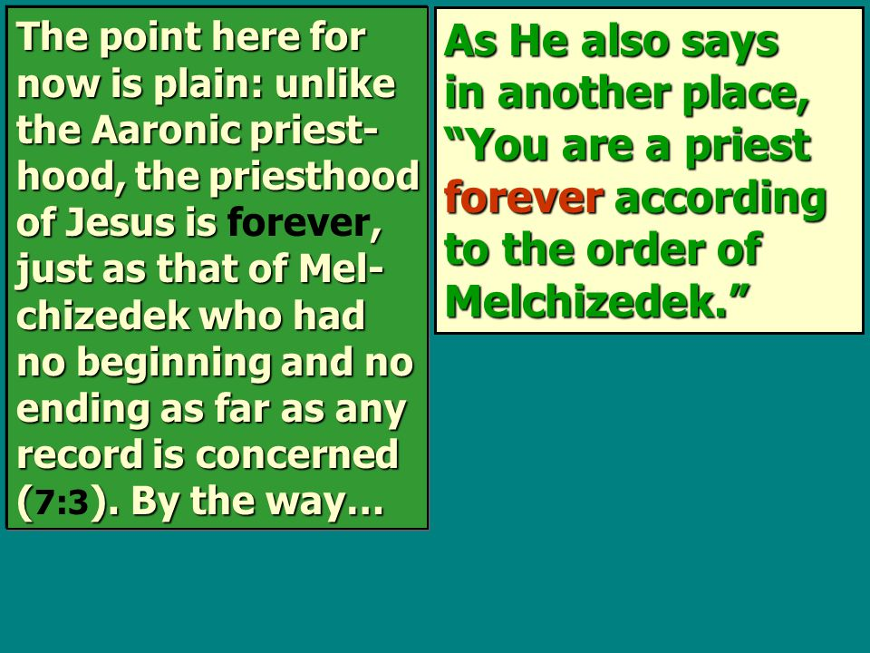As He also says in another place, You are a priest forever according to the order of Melchizedek. The point here for now is plain: unlike the Aaronic priest- hood, the priesthood of Jesus is, just as that of Mel- chizedek who had no beginning and no ending as far as any record is concerned ().