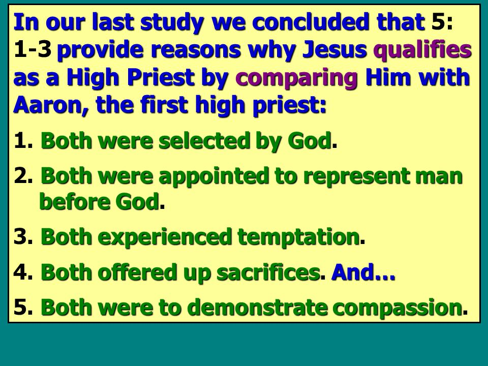In our last study we concluded that provide reasons why Jesus qualifies as a High Priest by comparing Him with Aaron, the first high priest: In our last study we concluded that 5: 1 - 3 provide reasons why Jesus qualifies as a High Priest by comparing Him with Aaron, the first high priest: Both were selected by God 1.
