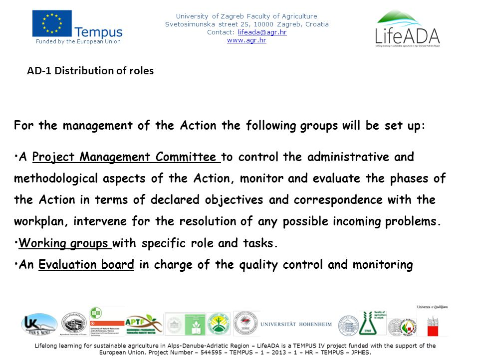 Funded by the European Union University of Zagreb Faculty of Agriculture Svetosimunska street 25, 10000 Zagreb, Croatia Contact: lifeada@agr.hrlifeada@agr.hr www.agr.hr For the management of the Action the following groups will be set up: A Project Management Committee to control the administrative and methodological aspects of the Action, monitor and evaluate the phases of the Action in terms of declared objectives and correspondence with the workplan, intervene for the resolution of any possible incoming problems.