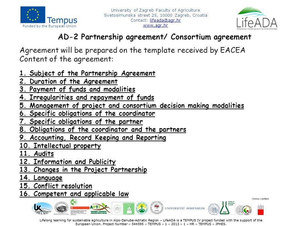Funded by the European Union University of Zagreb Faculty of Agriculture Svetosimunska street 25, 10000 Zagreb, Croatia Contact: lifeada@agr.hrlifeada@agr.hr www.agr.hr AD-2 Partnership agreement/ Consortium agreement Agreement will be prepared on the template received by EACEA Content of the agreement: 1.