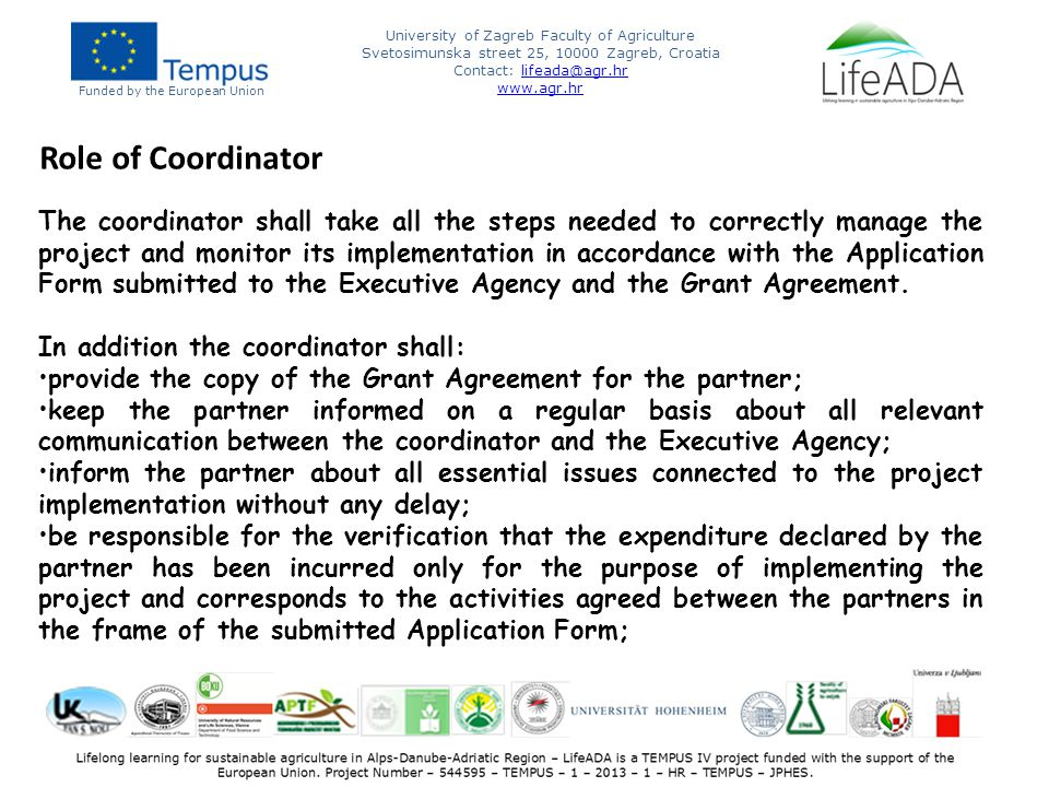 Funded by the European Union University of Zagreb Faculty of Agriculture Svetosimunska street 25, 10000 Zagreb, Croatia Contact: lifeada@agr.hrlifeada@agr.hr www.agr.hr Role of Coordinator The coordinator shall take all the steps needed to correctly manage the project and monitor its implementation in accordance with the Application Form submitted to the Executive Agency and the Grant Agreement.