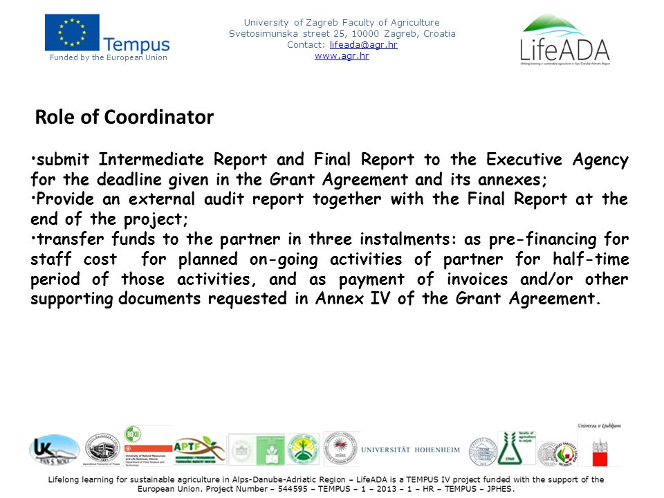 Funded by the European Union University of Zagreb Faculty of Agriculture Svetosimunska street 25, 10000 Zagreb, Croatia Contact: lifeada@agr.hrlifeada@agr.hr www.agr.hr Role of Coordinator submit Intermediate Report and Final Report to the Executive Agency for the deadline given in the Grant Agreement and its annexes; Provide an external audit report together with the Final Report at the end of the project; transfer funds to the partner in three instalments: as pre-financing for staff cost for planned on-going activities of partner for half-time period of those activities, and as payment of invoices and/or other supporting documents requested in Annex IV of the Grant Agreement.