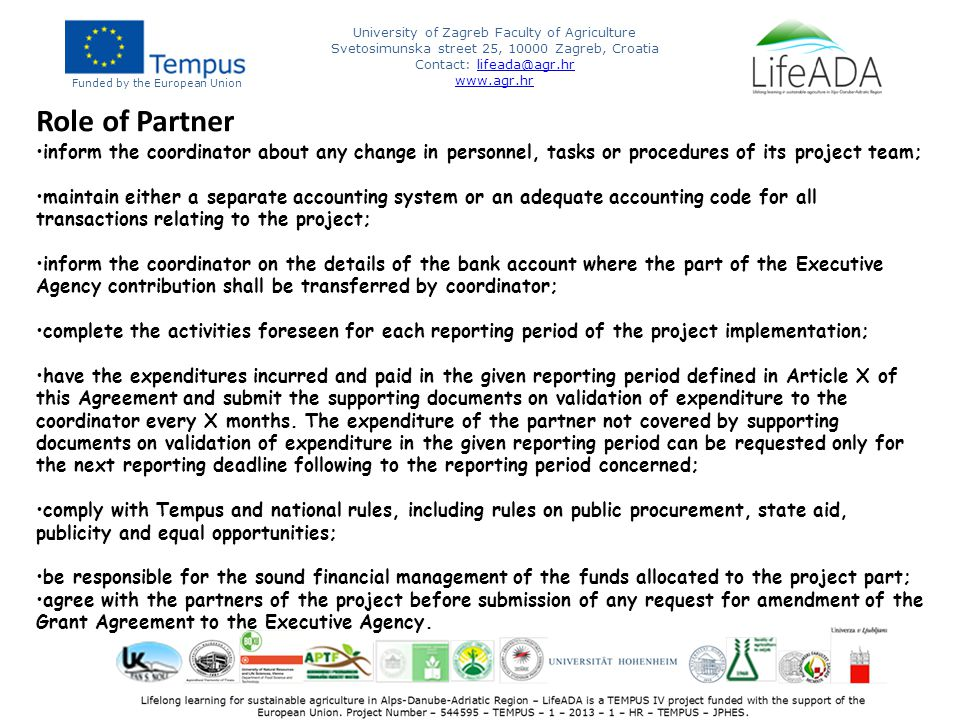 Funded by the European Union University of Zagreb Faculty of Agriculture Svetosimunska street 25, 10000 Zagreb, Croatia Contact: lifeada@agr.hrlifeada@agr.hr www.agr.hr Role of Partner inform the coordinator about any change in personnel, tasks or procedures of its project team; maintain either a separate accounting system or an adequate accounting code for all transactions relating to the project; inform the coordinator on the details of the bank account where the part of the Executive Agency contribution shall be transferred by coordinator; complete the activities foreseen for each reporting period of the project implementation; have the expenditures incurred and paid in the given reporting period defined in Article X of this Agreement and submit the supporting documents on validation of expenditure to the coordinator every X months.