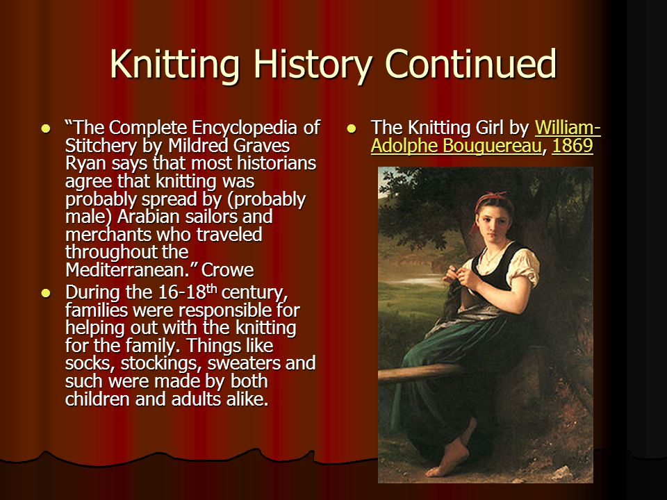 Knitting History Continued The Complete Encyclopedia of Stitchery by Mildred Graves Ryan says that most historians agree that knitting was probably spread by (probably male) Arabian sailors and merchants who traveled throughout the Mediterranean. Crowe The Complete Encyclopedia of Stitchery by Mildred Graves Ryan says that most historians agree that knitting was probably spread by (probably male) Arabian sailors and merchants who traveled throughout the Mediterranean. Crowe During the 16-18 th century, families were responsible for helping out with the knitting for the family.