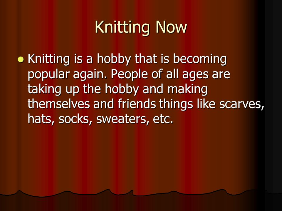 Knitting Now Knitting is a hobby that is becoming popular again.