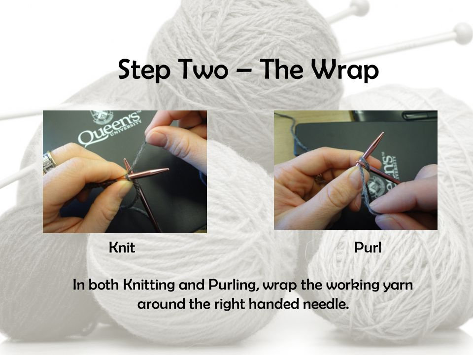 Step Two – The Wrap PurlKnit In both Knitting and Purling, wrap the working yarn around the right handed needle.