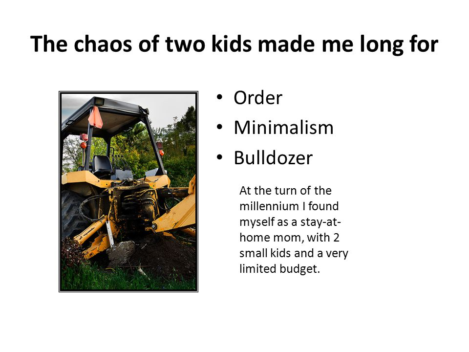 The chaos of two kids made me long for Order Minimalism Bulldozer At the turn of the millennium I found myself as a stay-at- home mom, with 2 small ki