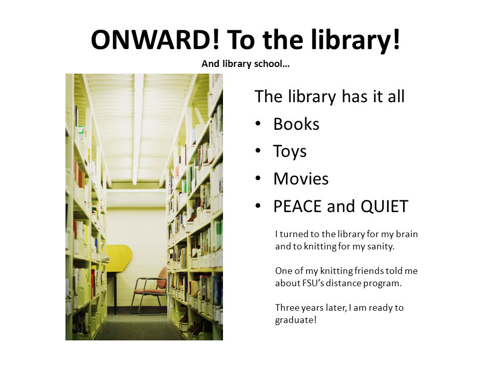 ONWARD! To the library! And library school… The library has it all Books Toys Movies PEACE and QUIET I turned to the library for my brain and to knitt