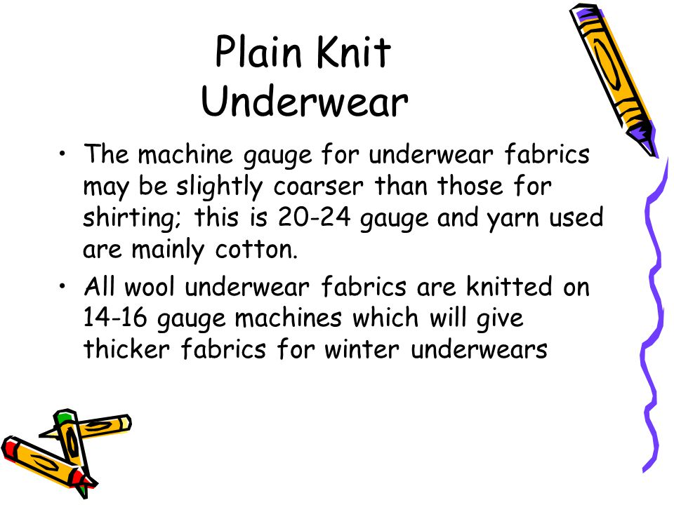 Plain Knit Underwear The machine gauge for underwear fabrics may be slightly coarser than those for shirting; this is 20-24 gauge and yarn used are ma
