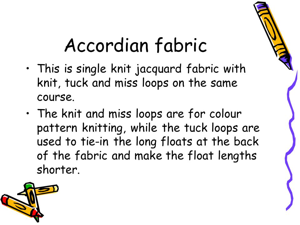 Accordian fabric This is single knit jacquard fabric with knit, tuck and miss loops on the same course. The knit and miss loops are for colour pattern