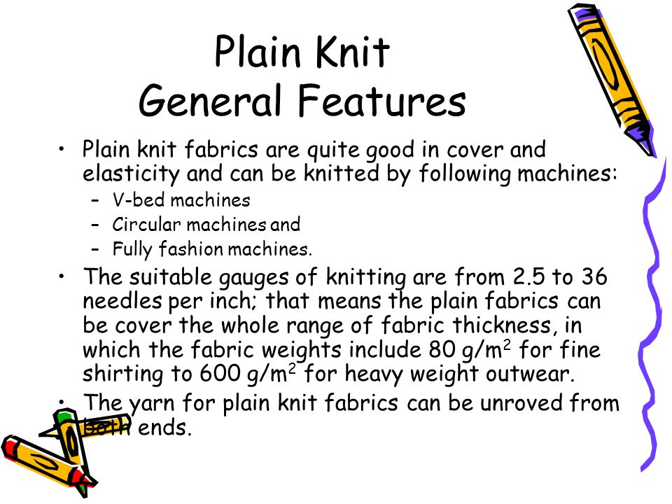 Plain Knit General Features Plain knit fabrics are quite good in cover and elasticity and can be knitted by following machines: –V-bed machines –Circu