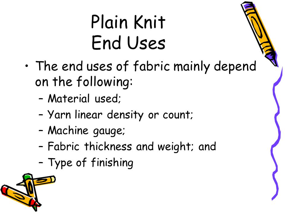 Plain Knit End Uses The end uses of fabric mainly depend on the following: –Material used; –Yarn linear density or count; –Machine gauge; –Fabric thic