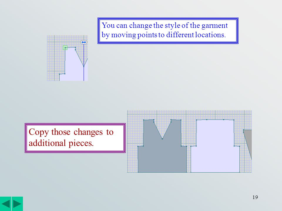 19 You can change the style of the garment by moving points to different locations. Copy those changes to additional pieces.
