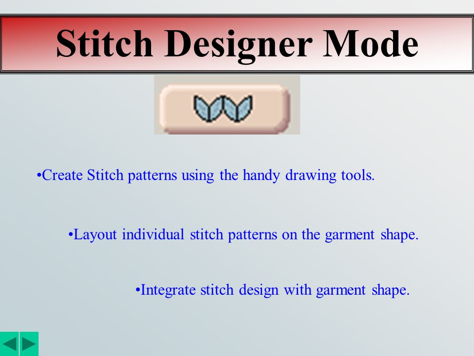 Stitch Designer Mode Create Stitch patterns using the handy drawing tools. Layout individual stitch patterns on the garment shape. Integrate stitch de