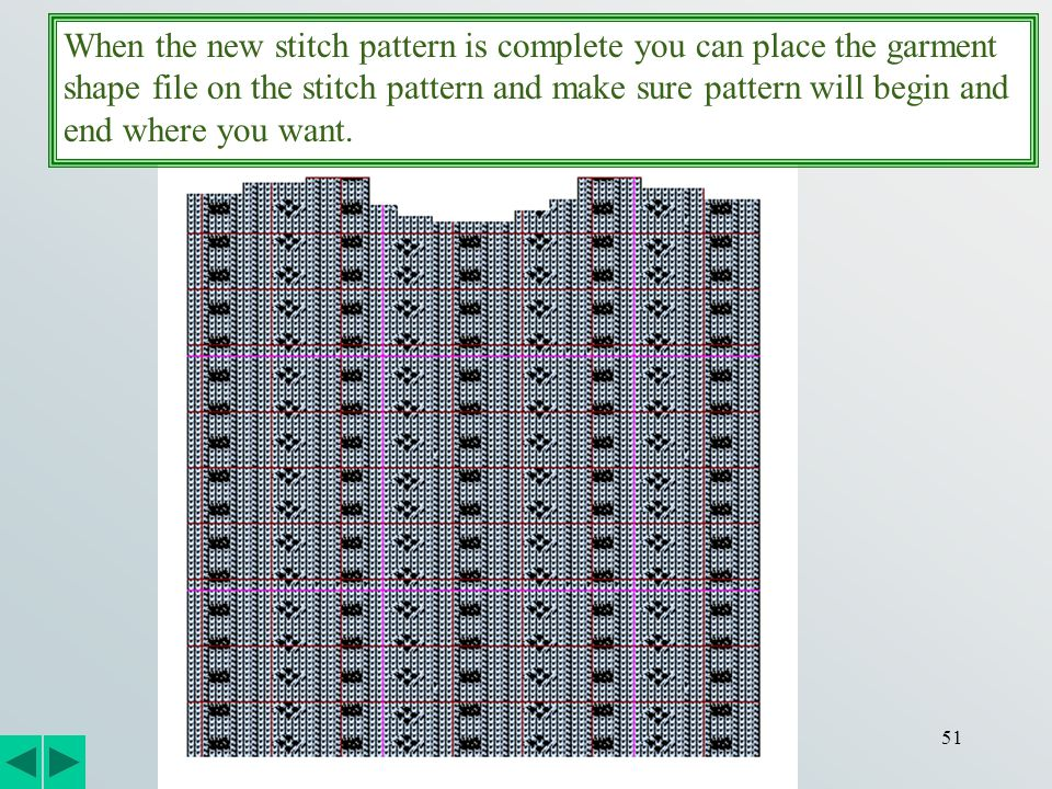 51 When the new stitch pattern is complete you can place the garment shape file on the stitch pattern and make sure pattern will begin and end where you want.