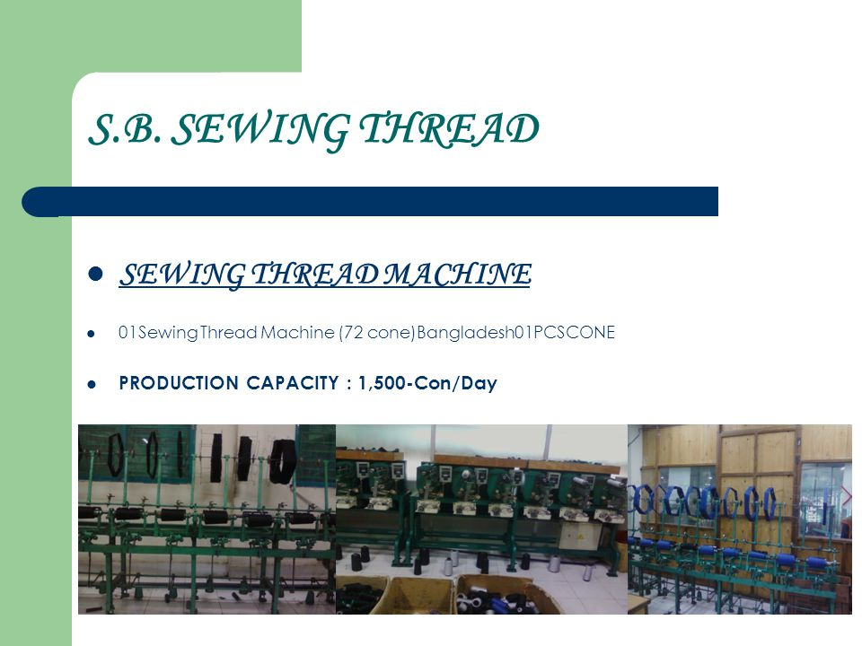 S.B. SEWING THREAD SEWING THREAD MACHINE 01Sewing Thread Machine (72 cone)Bangladesh01PCSCONE PRODUCTION CAPACITY : 1,500-Con/Day