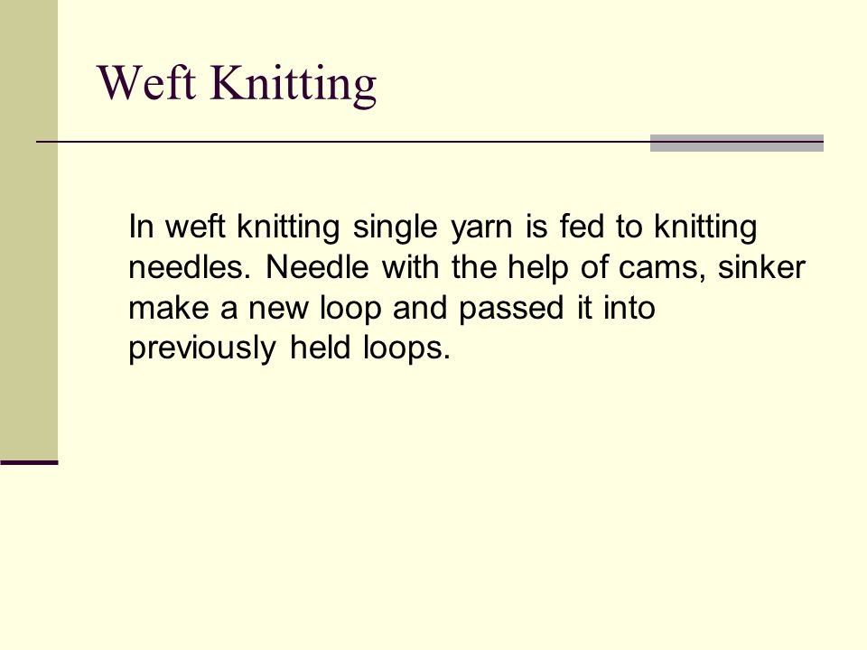 Weft Knitting In weft knitting single yarn is fed to knitting needles.