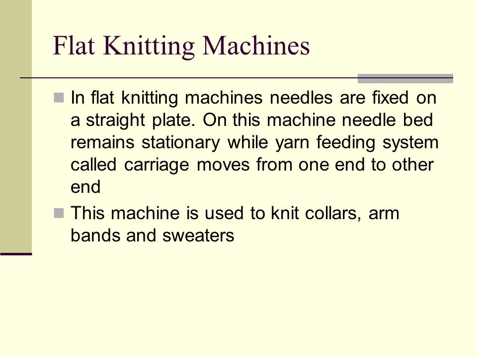 Flat Knitting Machines In flat knitting machines needles are fixed on a straight plate.